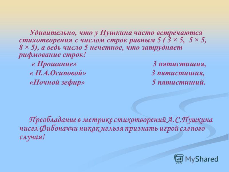 Удивительно, что у Пушкина часто встречаются стихотворения с числом строк равным 5 ( 3 × 5, 5 × 5, 8 × 5), а ведь число 5 нечетное, что затрудняет рифмование строк! « Прощание» 3 пятистишия, « П.А.Осиповой» 3 пятистишия, «Ночной зефир» 5 пятистиший.