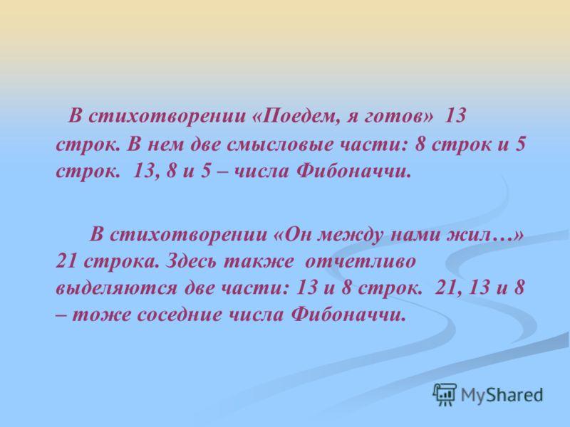 В стихотворении «Поедем, я готов» 13 строк. В нем две смысловые части: 8 строк и 5 строк. 13, 8 и 5 – числа Фибоначчи. В стихотворении «Он между нами жил…» 21 строка. Здесь также отчетливо выделяются две части: 13 и 8 строк. 21, 13 и 8 – тоже соседни