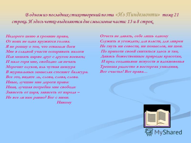 В одном из последних стихотворений поэта «Из Пиндемонти» тоже 21 строка. И здесь четко выделяются две смысловые части: 13 и 8 строк. Недорого ценю я громкие права, От коих не одна кружится голова. Я не ропщу о том, что отказали боги Мне в сладкой уча