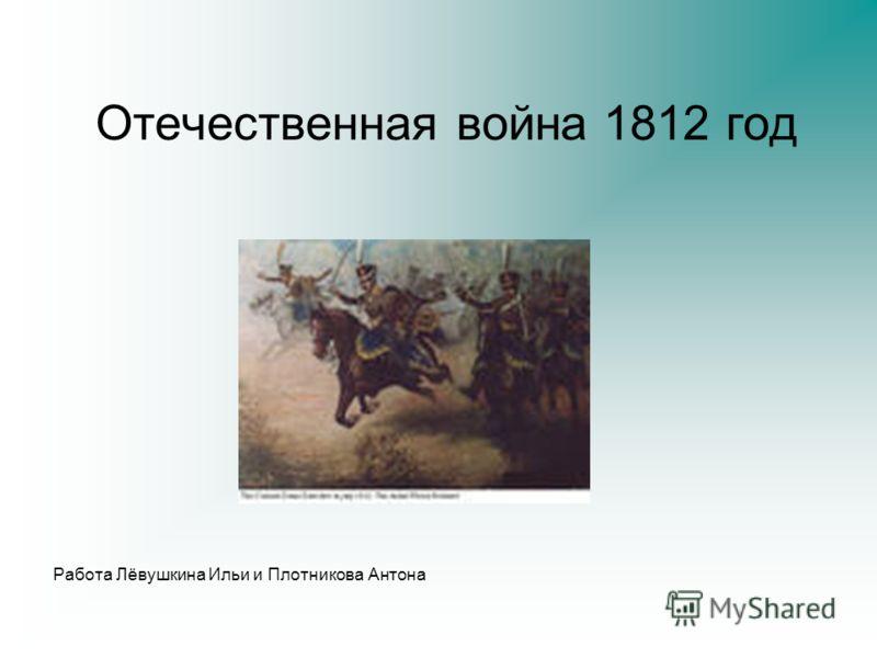 Отечественная война 1812 год Работа Лёвушкина Ильи и Плотникова Антона