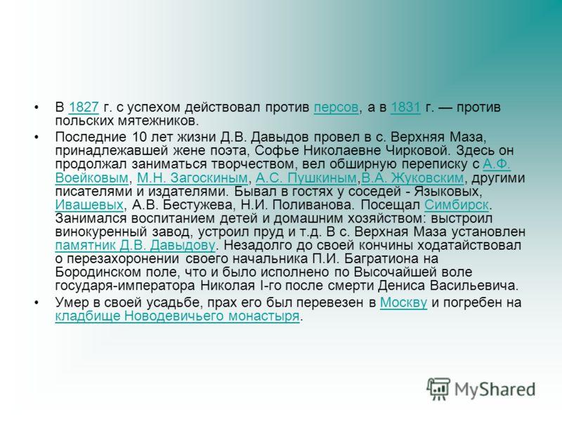 В 1827 г. с успехом действовал против персов, а в 1831 г. против польских мятежников.1827персов1831 Последние 10 лет жизни Д.В. Давыдов провел в с. Верхняя Маза, принадлежавшей жене поэта, Софье Николаевне Чирковой. Здесь он продолжал заниматься твор