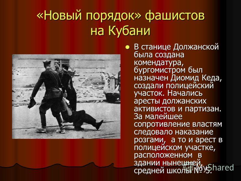 «Новый порядок» фашистов на Кубани В станице Должанской была создана комендатура, бургомистром был назначен Диомид Кеда, создали полицейский участок. Начались аресты должанских активистов и партизан. За малейшее сопротивление властям следовало наказа