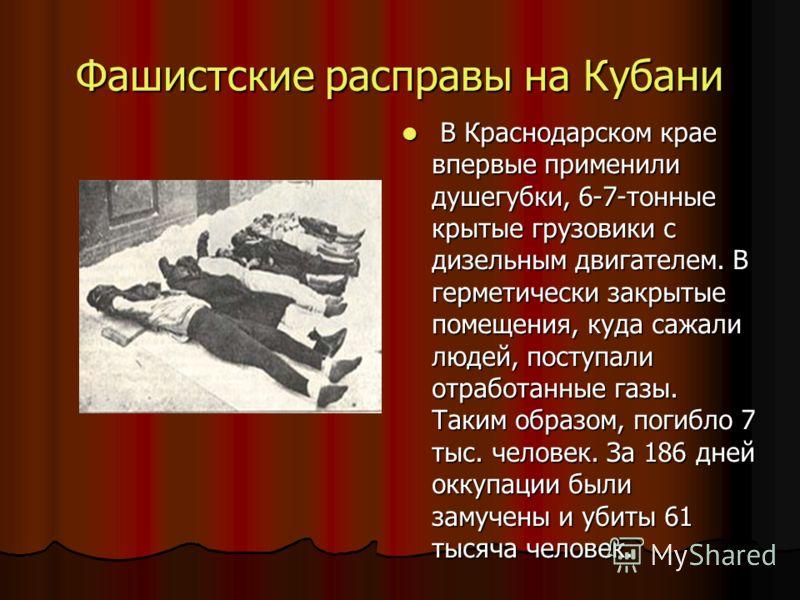 Фашистские расправы на Кубани В Краснодарском крае впервые применили душегубки, 6-7-тонные крытые грузовики с дизельным двигателем. В герметически закрытые помещения, куда сажали людей, поступали отработанные газы. Таким образом, погибло 7 тыс. челов