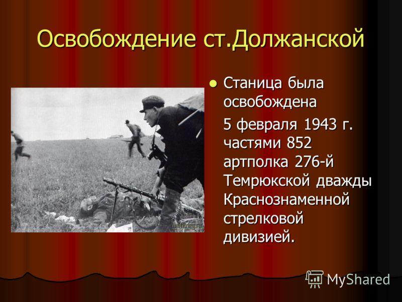 Освобождение ст.Должанской Станица была освобождена Станица была освобождена 5 февраля 1943 г. частями 852 артполка 276-й Темрюкской дважды Краснознаменной стрелковой дивизией. 5 февраля 1943 г. частями 852 артполка 276-й Темрюкской дважды Краснознам