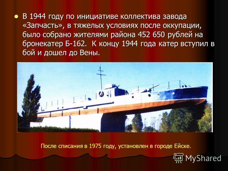 В 1944 году по инициативе коллектива завода «Запчасть», в тяжелых условиях после оккупации, было собрано жителями района 452 650 рублей на бронекатер Б-162. К концу 1944 года катер вступил в бой и дошел до Вены. В 1944 году по инициативе коллектива з