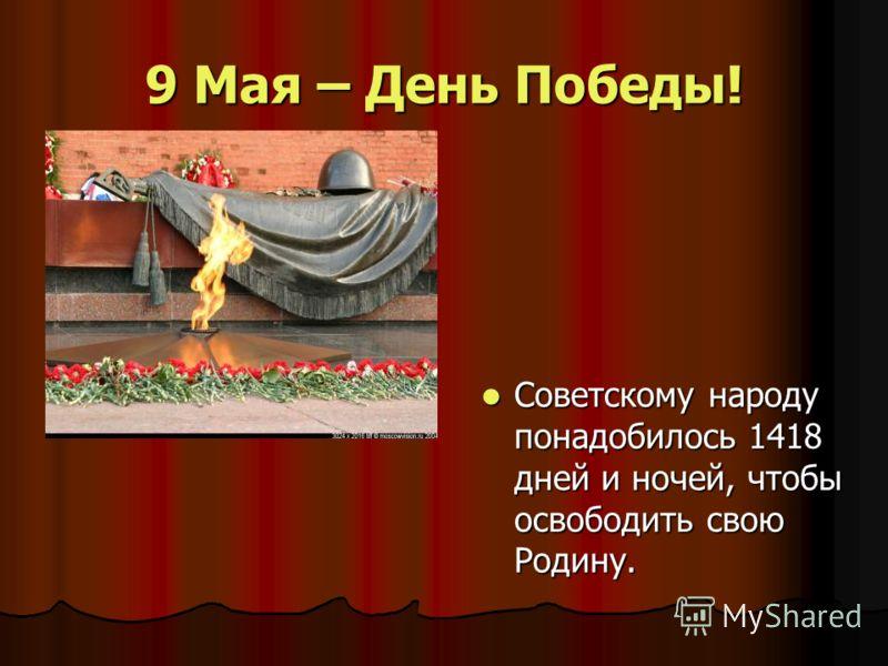 9 Мая – День Победы! Советскому народу понадобилось 1418 дней и ночей, чтобы освободить свою Родину. Советскому народу понадобилось 1418 дней и ночей, чтобы освободить свою Родину.