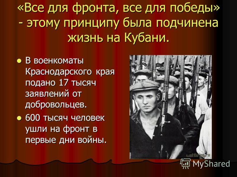 «Все для фронта, все для победы» - этому принципу была подчинена жизнь на Кубани. В военкоматы Краснодарского края подано 17 тысяч заявлений от добровольцев. В военкоматы Краснодарского края подано 17 тысяч заявлений от добровольцев. 600 тысяч челове