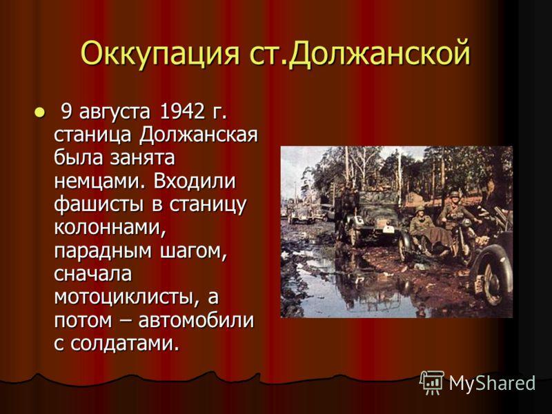 Оккупация ст.Должанской 9 августа 1942 г. станица Должанская была занята немцами. Входили фашисты в станицу колоннами, парадным шагом, сначала мотоциклисты, а потом – автомобили с солдатами. 9 августа 1942 г. станица Должанская была занята немцами. В