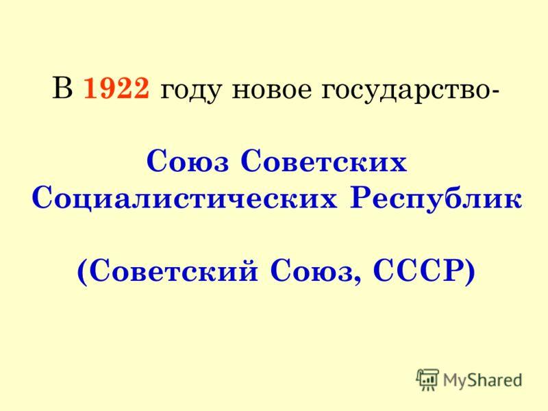 В 1922 году новое государство- Союз Советских Социалистических Республик (Советский Союз, СССР)