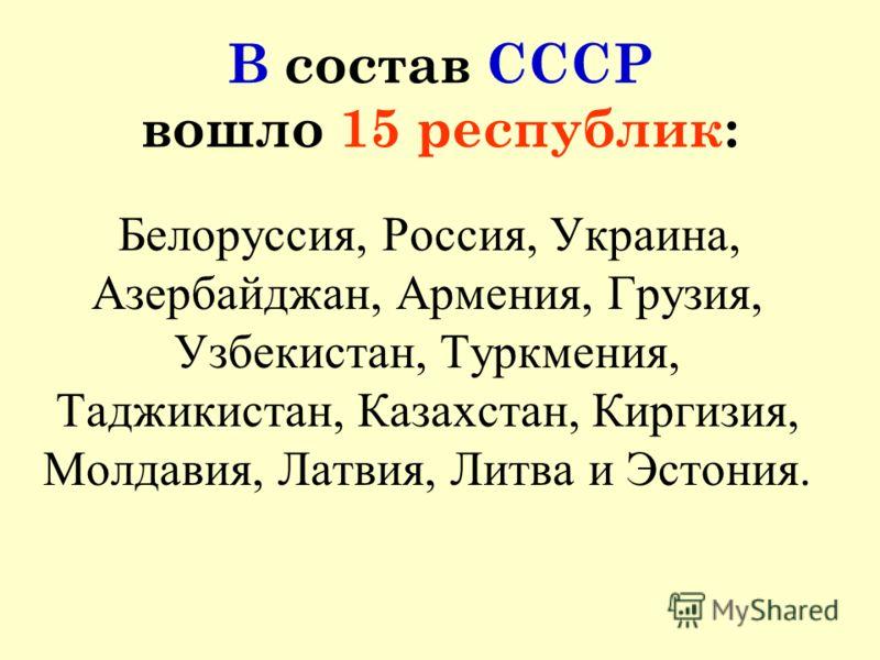 В состав СССР вошло 15 республик: Белоруссия, Россия, Украина, Азербайджан, Армения, Грузия, Узбекистан, Туркмения, Таджикистан, Казахстан, Киргизия, Молдавия, Латвия, Литва и Эстония.