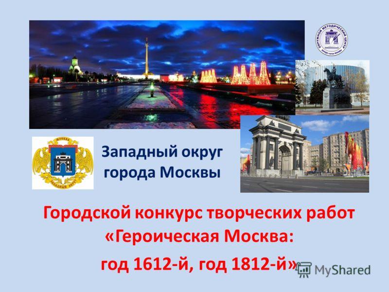 Западный округ города Москвы Городской конкурс творческих работ «Героическая Москва: год 1612-й, год 1812-й»