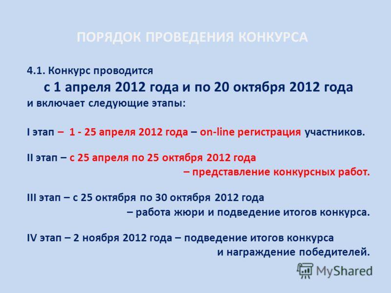 ПОРЯДОК ПРОВЕДЕНИЯ КОНКУРСА 4.1. Конкурс проводится с 1 апреля 2012 года и по 20 октября 2012 года и включает следующие этапы: I этап – 1 - 25 апреля 2012 года – on-line регистрация участников. II этап – с 25 апреля по 25 октября 2012 года – представ