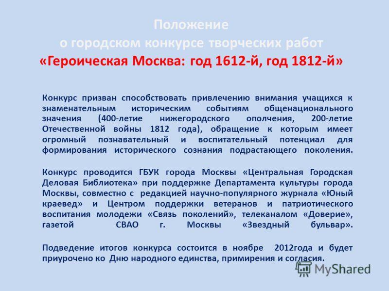 Положение о городском конкурсе творческих работ «Героическая Москва: год 1612-й, год 1812-й» Конкурс призван способствовать привлечению внимания учащихся к знаменательным историческим событиям общенационального значения (400-летие нижегородского опол