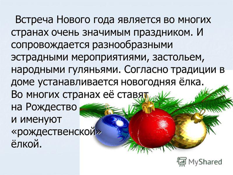 Встреча Нового года является во многих странах очень значимым праздником. И сопровождается разнообразными эстрадными мероприятиями, застольем, народными гуляньями. Согласно традиции в доме устанавливается новогодняя ёлка. Во многих странах её ставят