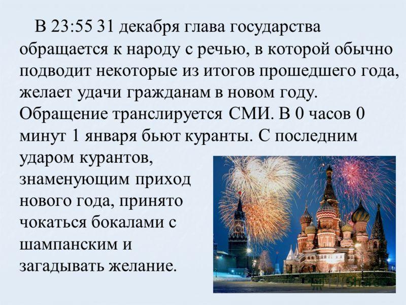 В 23:55 31 декабря глава государства обращается к народу с речью, в которой обычно подводит некоторые из итогов прошедшего года, желает удачи гражданам в новом году. Обращение транслируется СМИ. В 0 часов 0 минут 1 января бьют куранты. С последним уд