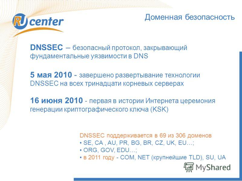 Доменная безопасность DNSSEC – безопасный протокол, закрывающий фундаментальные уязвимости в DNS 5 мая 2010 - завершено развертывание технологии DNSSEC на всех тринадцати корневых серверах 16 июня 2010 - первая в истории Интернета церемония генерации