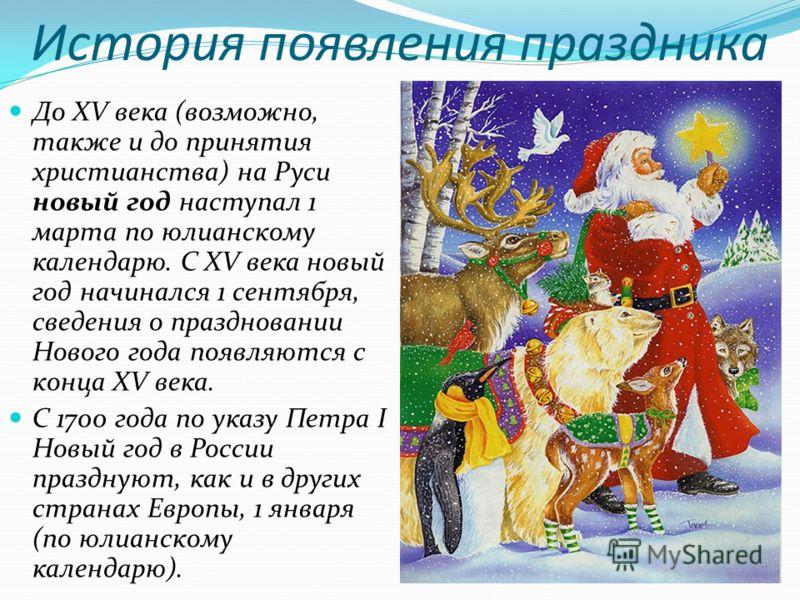 История появления праздника До XV века (возможно, также и до принятия христианства) на Руси новый год наступал 1 марта по юлианскому календарю. С XV века новый год начинался 1 сентября, сведения о праздновании Нового года появляются с конца XV века.