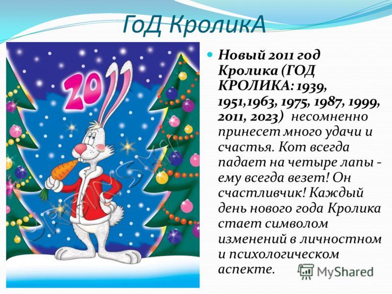 ГоД КроликА Новый 2011 год Кролика (ГОД КРОЛИКА: 1939, 1951,1963, 1975, 1987, 1999, 2011, 2023) несомненно принесет много удачи и счастья. Кот всегда падает на четыре лапы - ему всегда везет! Он счастливчик! Каждый день нового года Кролика стает симв