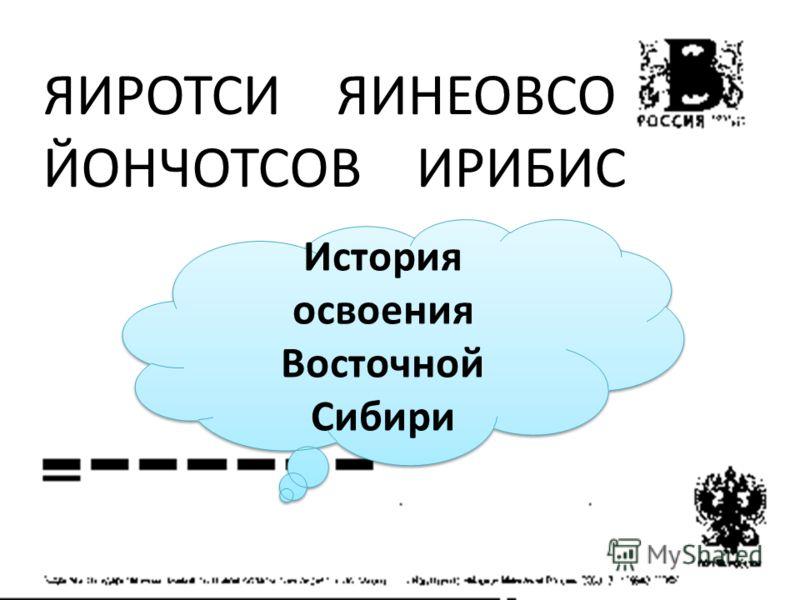 ЯИРОТСИ ЯИНЕОВСО ЙОНЧОТСОВ ИРИБИС История освоения Восточной Сибири История освоения Восточной Сибири