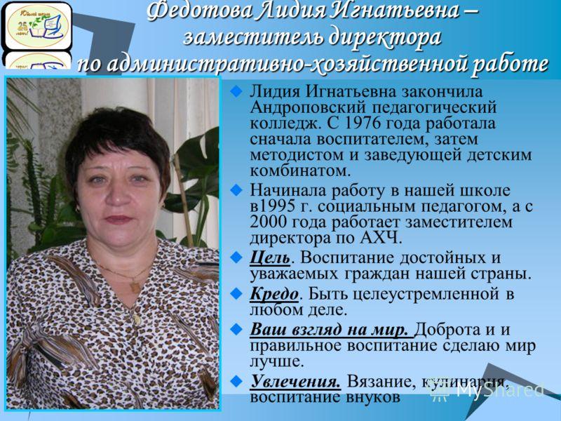 Федотова Лидия Игнатьевна – заместитель директора по административно-хозяйственной работе Лидия Игнатьевна закончила Андроповский педагогический колледж. С 1976 года работала сначала воспитателем, затем методистом и заведующей детским комбинатом. Нач