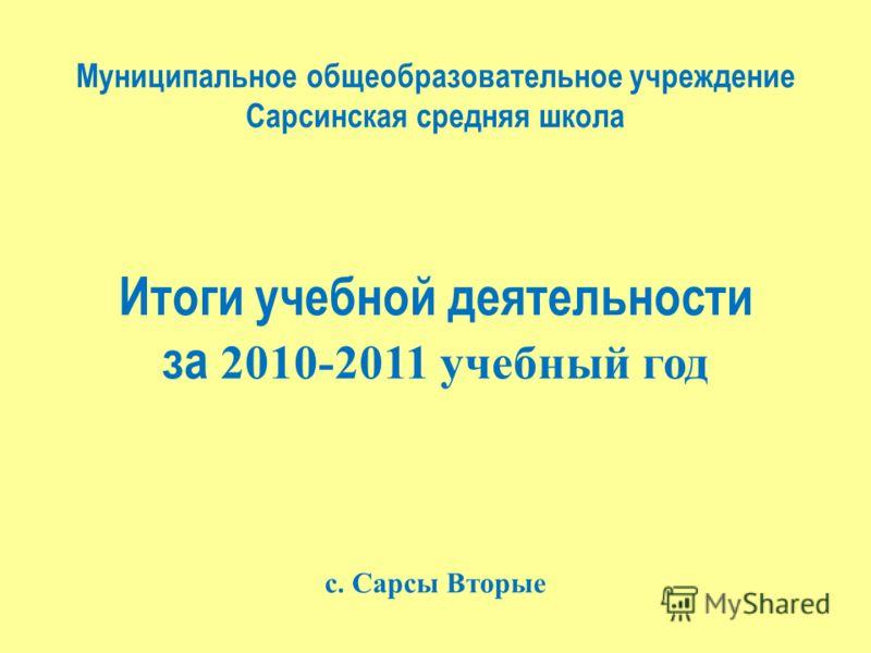 Муниципальное общеобразовательное учреждение Сарсинская средняя школа Итоги учебной деятельности за 2010-2011 учебный год с. Сарсы Вторые