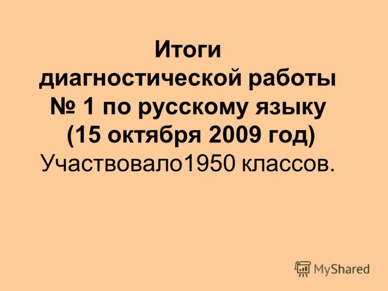 Итоги диагностической работы 1 по русскому языку (15 октября 2009 год) Участвовало1950 классов.
