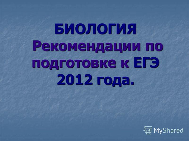 БИОЛОГИЯ Рекомендации по подготовке к ЕГЭ 2012 года.