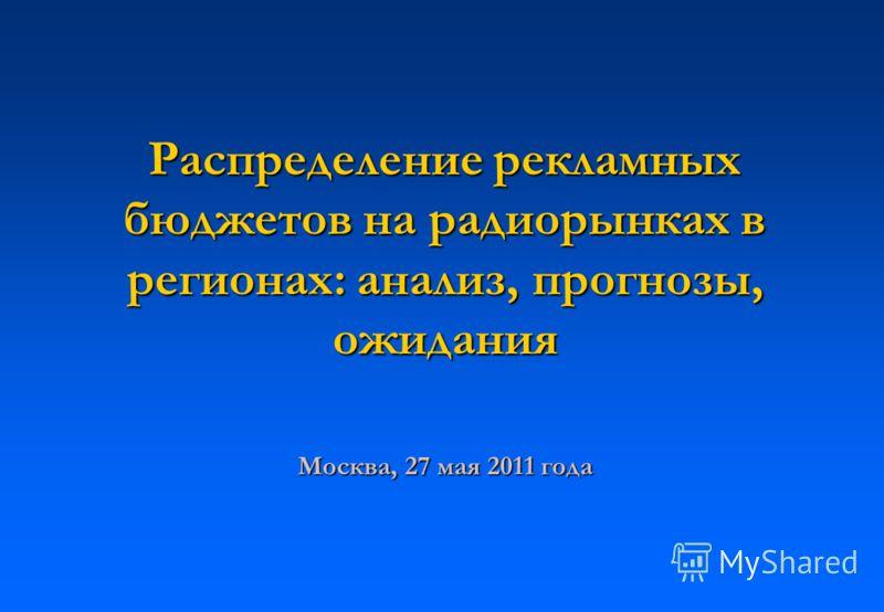 Распределение рекламных бюджетов на радиорынках в регионах: анализ, прогнозы, ожидания Москва, 27 мая 2011 года