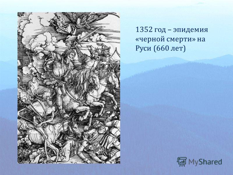 1352 год – эпидемия «черной смерти» на Руси (660 лет)
