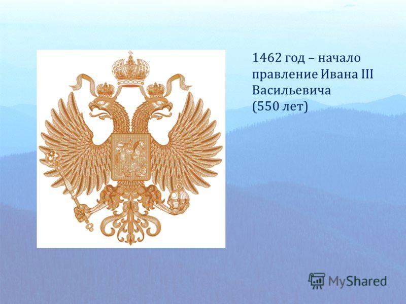 1462 год – начало правление Ивана III Васильевича (550 лет)