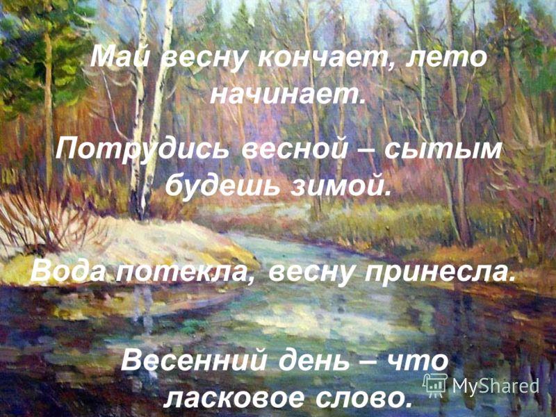 Май весну кончает, лето начинает. Потрудись весной – сытым будешь зимой. Вода потекла, весну принесла. Весенний день – что ласковое слово.