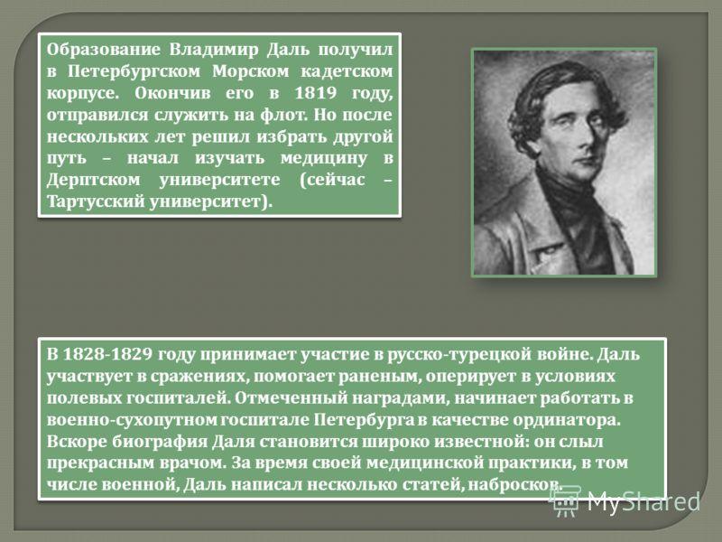 Образование Владимир Даль получил в Петербургском Морском кадетском корпусе. Окончив его в 1819 году, отправился служить на флот. Но после нескольких лет решил избрать другой путь – начал изучать медицину в Дерптском университете ( сейчас – Тартусски