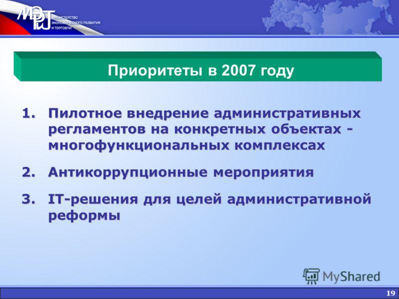 19 Приоритеты в 2007 году 1.Пилотное внедрение административных регламентов на конкретных объектах - многофункциональных комплексах 2.Антикоррупционные мероприятия 3.IT-решения для целей административной реформы