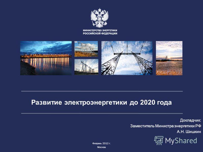 Развитие электроэнергетики до 2020 года Докладчик: Заместитель Министра энергетики РФ А.Н. Шишкин Февраль 2012 г. Москва