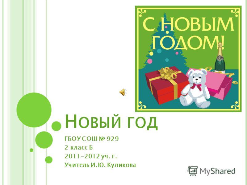 Н ОВЫЙ ГОД ГБОУ СОШ 929 2 класс Б 2011-2012 уч. г. Учитель И.Ю. Куликова