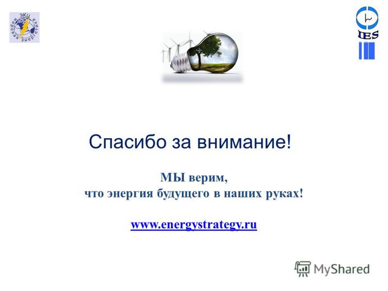 МЫ верим, что энергия будущего в наших руках! www.energystrategy.ru Спасибо за внимание!