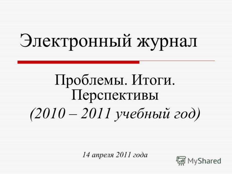 Электронный журнал Проблемы. Итоги. Перспективы (2010 – 2011 учебный год) 14 апреля 2011 года