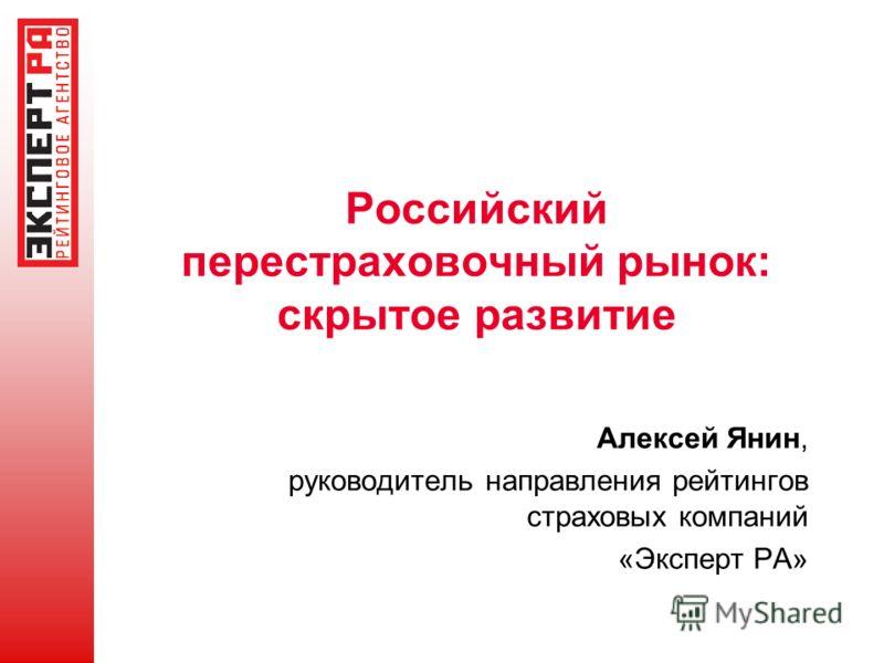 Российский перестраховочный рынок: скрытое развитие Алексей Янин, руководитель направления рейтингов страховых компаний «Эксперт РА»