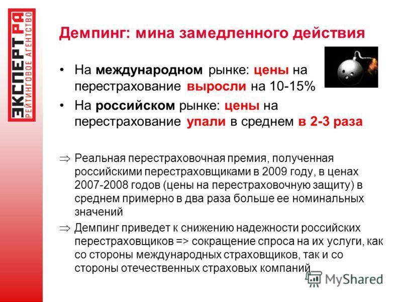 Демпинг: мина замедленного действия На международном рынке: цены на перестрахование выросли на 10-15% На российском рынке: цены на перестрахование упали в среднем в 2-3 раза Реальная перестраховочная премия, полученная российскими перестраховщиками в