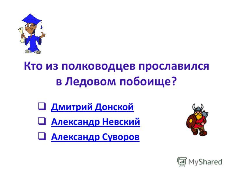 Кто из полководцев прославился в Ледовом побоище? Дмитрий Донской Александр Невский Александр Суворов