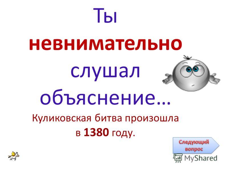 Ты невнимательно слушал объяснение… Куликовская битва произошла в 1380 году.