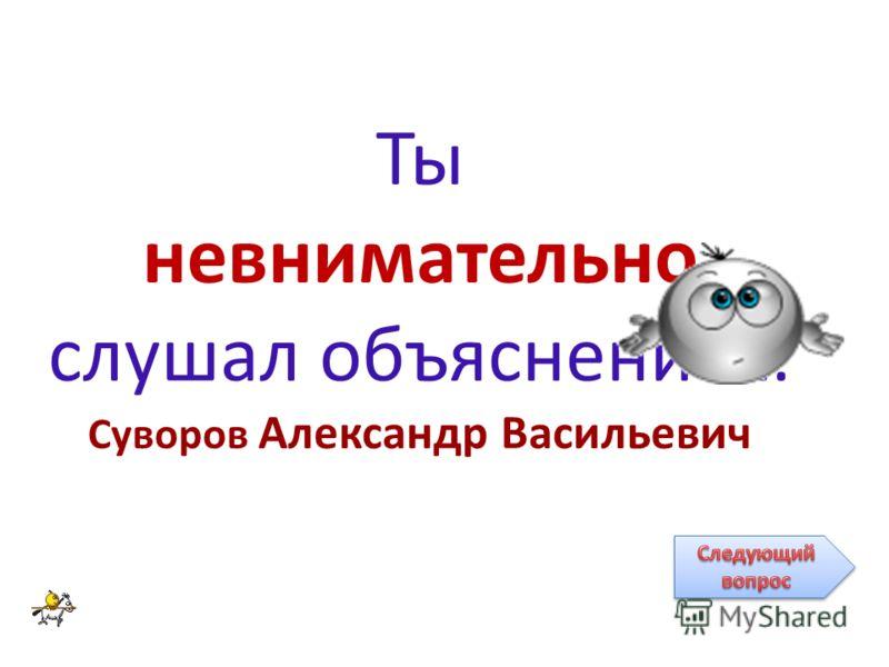 Ты невнимательно слушал объяснение… Суворов Александр Васильевич