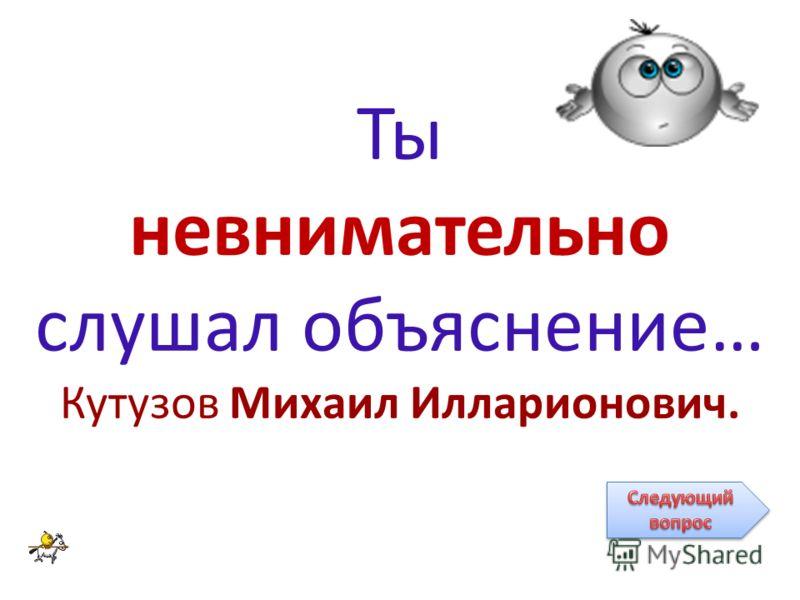 Ты невнимательно слушал объяснение… Кутузов Михаил Илларионович.