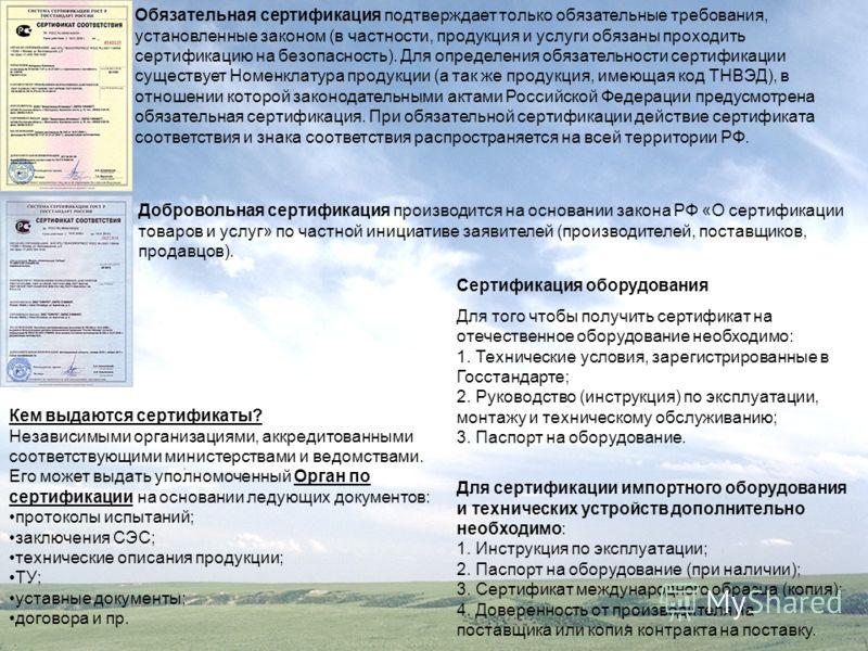 Добровольная сертификация производится на основании закона РФ «О сертификации товаров и услуг» по частной инициативе заявителей (производителей, поставщиков, продавцов). Обязательная сертификация подтверждает только обязательные требования, установле