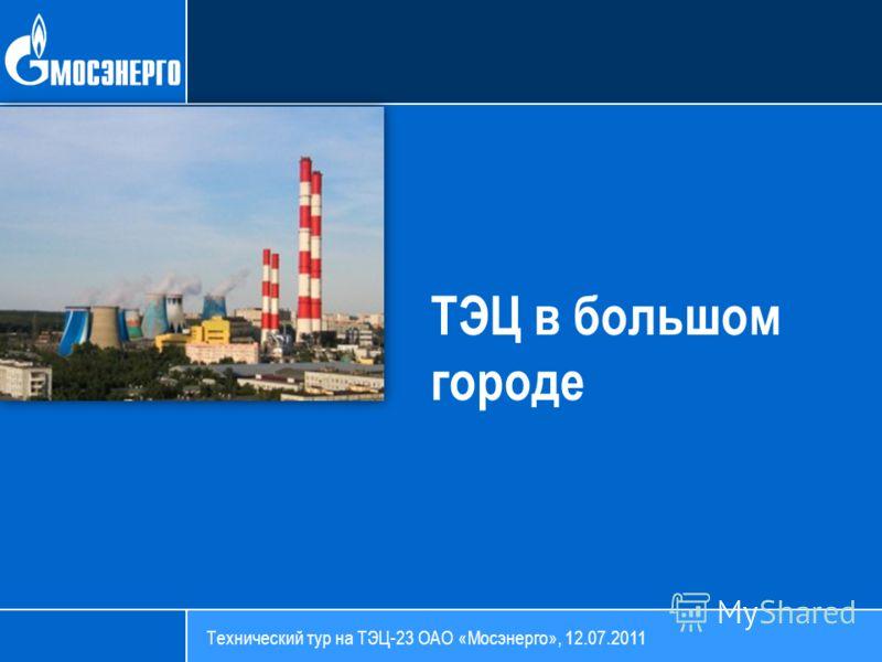 ТЭЦ в большом городе Технический тур на ТЭЦ-23 ОАО «Мосэнерго», 12.07.2011