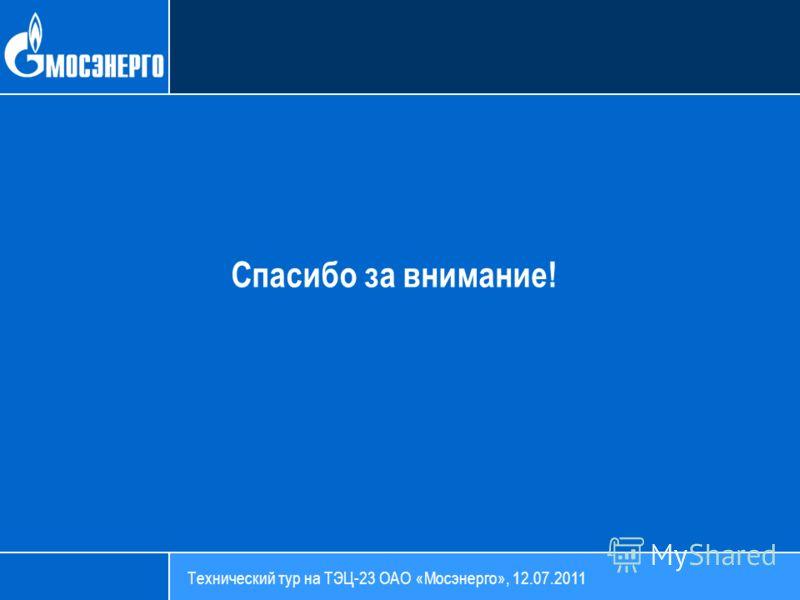 Спасибо за внимание! Технический тур на ТЭЦ-23 ОАО «Мосэнерго», 12.07.2011