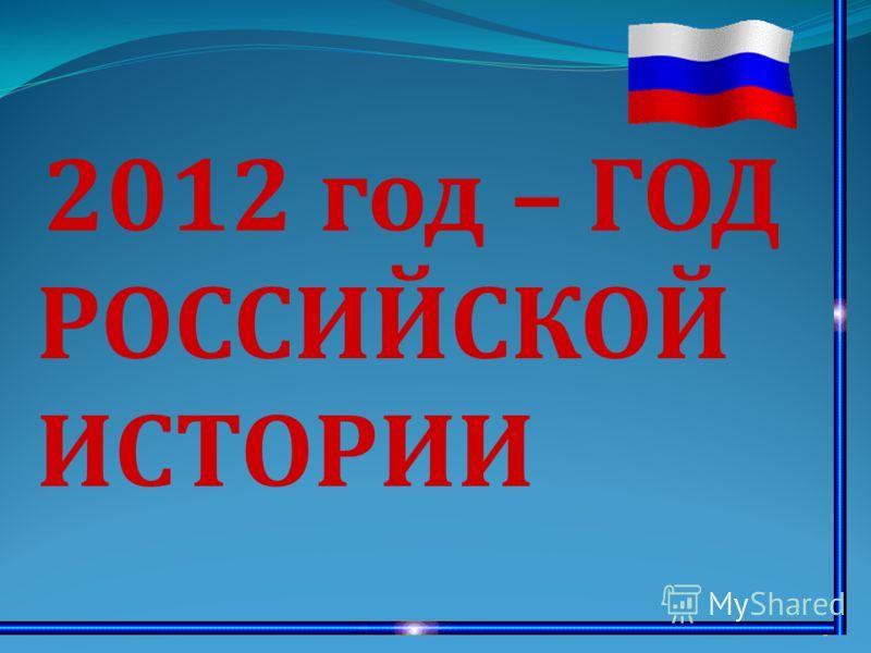 1 2012 год – ГОД РОССИЙСКОЙ ИСТОРИИ