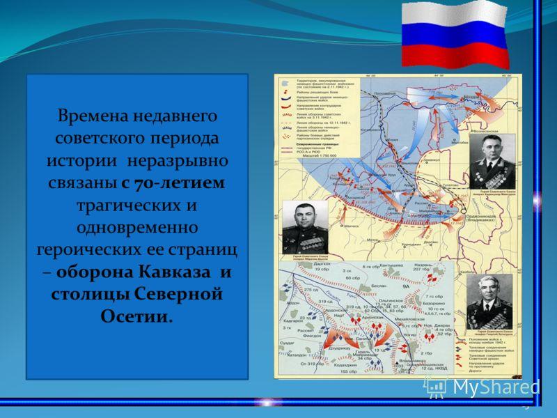 13 Времена недавнего советского периода истории неразрывно связаны с 70-летием трагических и одновременно героических ее страниц – оборона Кавказа и столицы Северной Осетии.