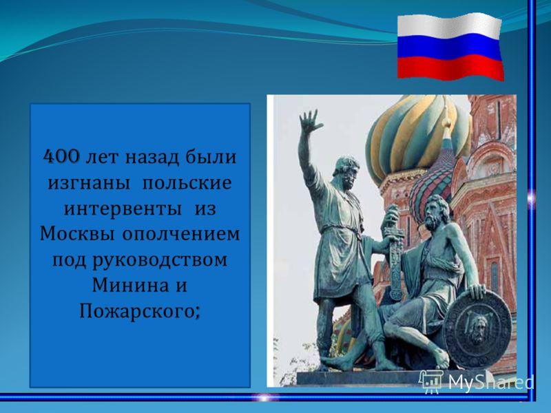 6 400 лет назад были изгнаны польские интервенты из Москвы ополчением под руководством Минина и Пожарского ;