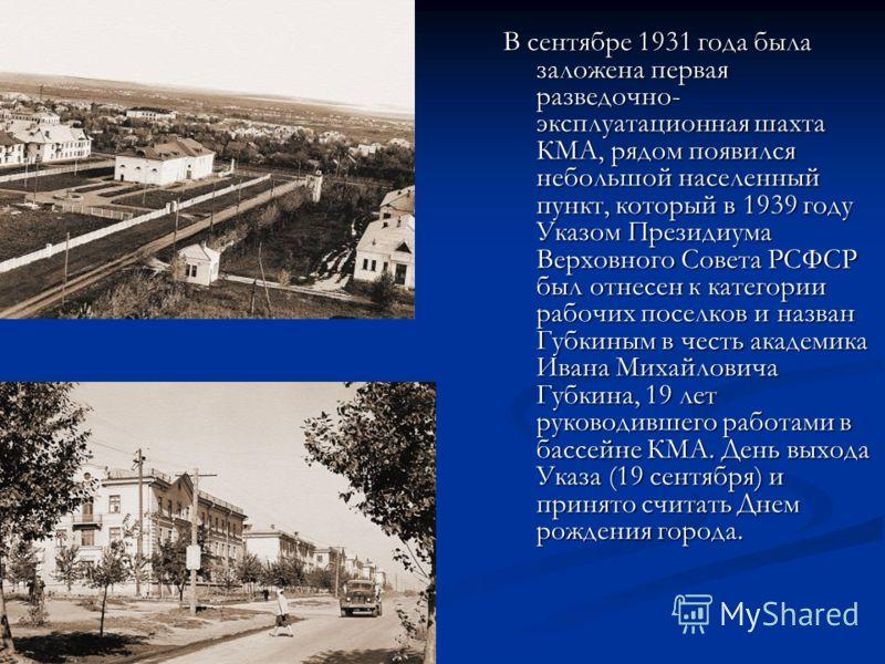 В сентябре 1931 года была заложена первая разведочно- эксплуатационная шахта КМА, рядом появился небольшой населенный пункт, который в 1939 году Указом Президиума Верховного Совета РСФСР был отнесен к категории рабочих поселков и назван Губкиным в че